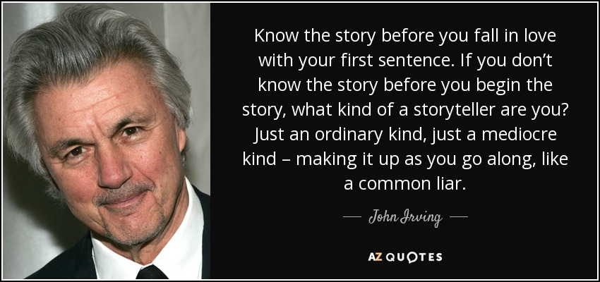 Know the story before you fall in love with your first sentence. If you don't know the story before you begin the story, what kind of a storyteller are you? Just an ordinary kind, just a mediocre kind – making it up as you go along, like a common liar. - John Irving
