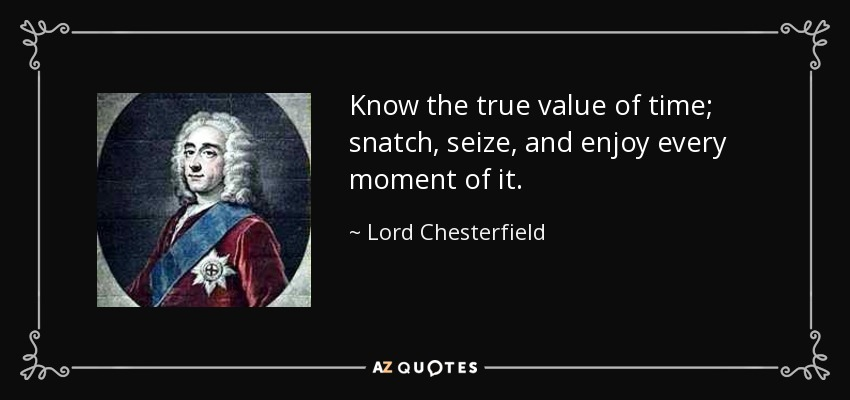 Know the true value of time; snatch, seize, and enjoy every moment of it. - Lord Chesterfield