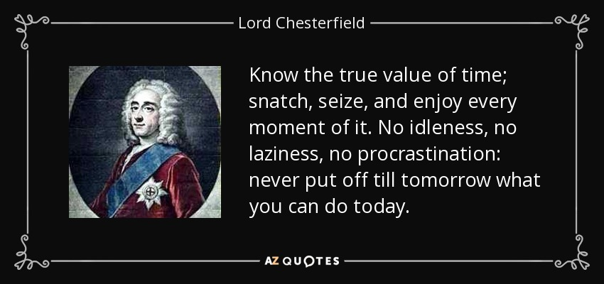 Know the true value of time; snatch, seize, and enjoy every moment of it. No idleness, no laziness, no procrastination: never put off till tomorrow what you can do today. - Lord Chesterfield