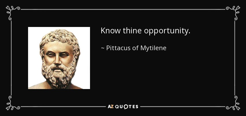 Know thine opportunity. - Pittacus of Mytilene