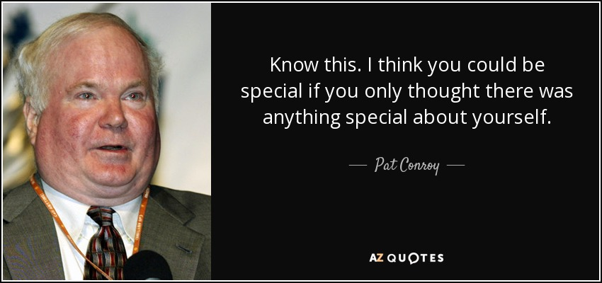 Know this. I think you could be special if you only thought there was anything special about yourself. - Pat Conroy
