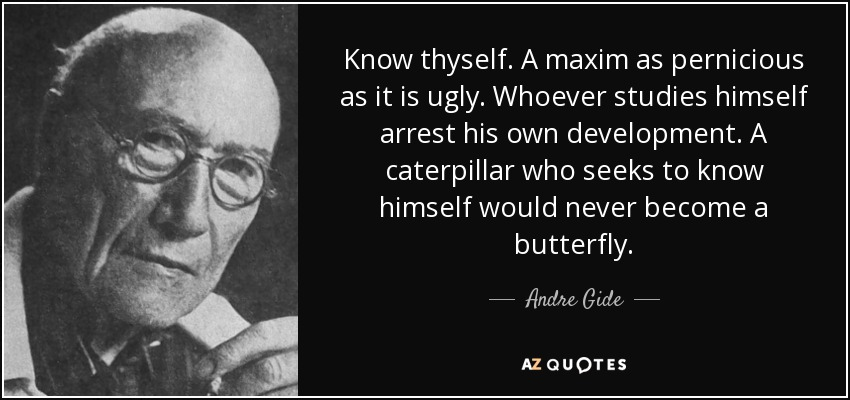 Know thyself. A maxim as pernicious as it is ugly. Whoever studies himself arrest his own development. A caterpillar who seeks to know himself would never become a butterfly. - Andre Gide