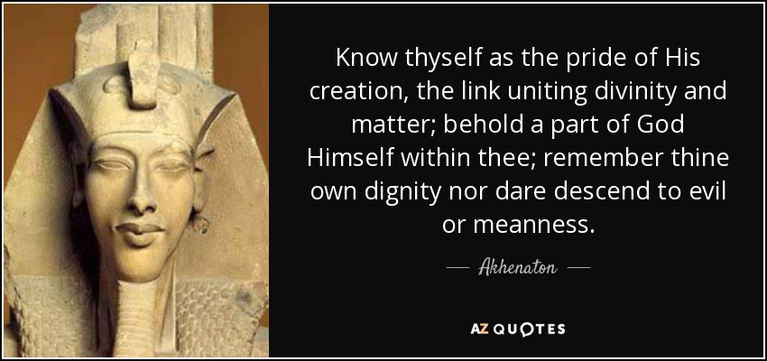Know thyself as the pride of His creation, the link uniting divinity and matter; behold a part of God Himself within thee; remember thine own dignity nor dare descend to evil or meanness. - Akhenaton