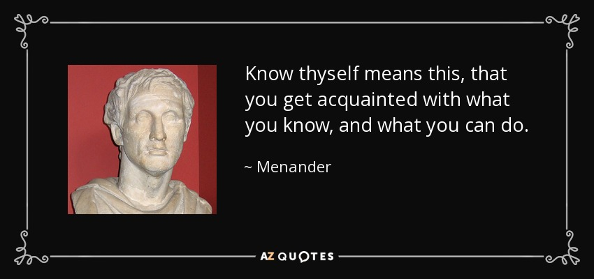 Know thyself means this, that you get acquainted with what you know, and what you can do. - Menander