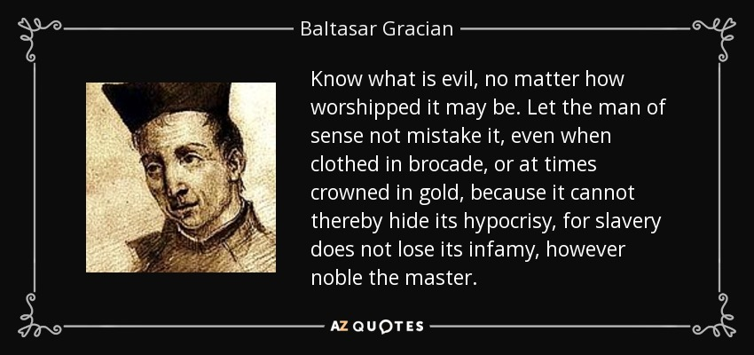 Know what is evil, no matter how worshipped it may be. Let the man of sense not mistake it, even when clothed in brocade, or at times crowned in gold, because it cannot thereby hide its hypocrisy, for slavery does not lose its infamy, however noble the master. - Baltasar Gracian