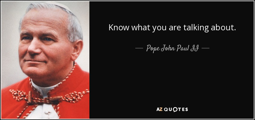 Know what you are talking about. - Pope John Paul II