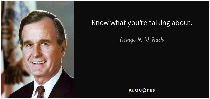Know what you're talking about. - George H. W. Bush