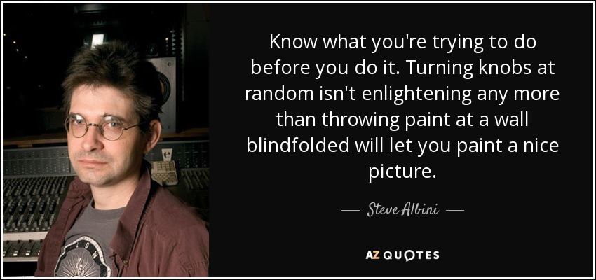 Know what you're trying to do before you do it. Turning knobs at random isn't enlightening any more than throwing paint at a wall blindfolded will let you paint a nice picture. - Steve Albini