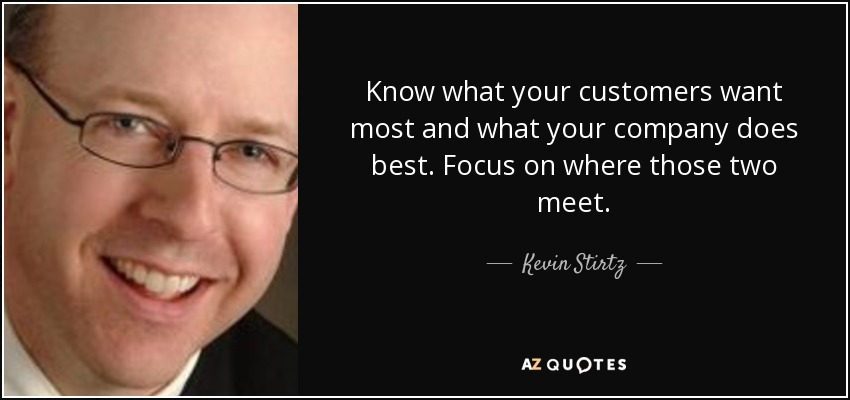 Know what your customers want most and what your company does best. Focus on where those two meet. - Kevin Stirtz