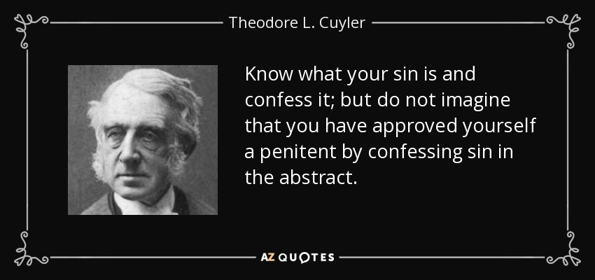 Know what your sin is and confess it; but do not imagine that you have approved yourself a penitent by confessing sin in the abstract. - Theodore L. Cuyler