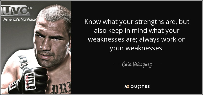 Know what your strengths are, but also keep in mind what your weaknesses are; always work on your weaknesses. - Cain Velasquez