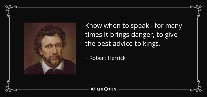 Know when to speak - for many times it brings danger, to give the best advice to kings. - Robert Herrick