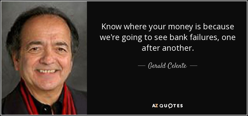 Know where your money is because we're going to see bank failures, one after another. - Gerald Celente