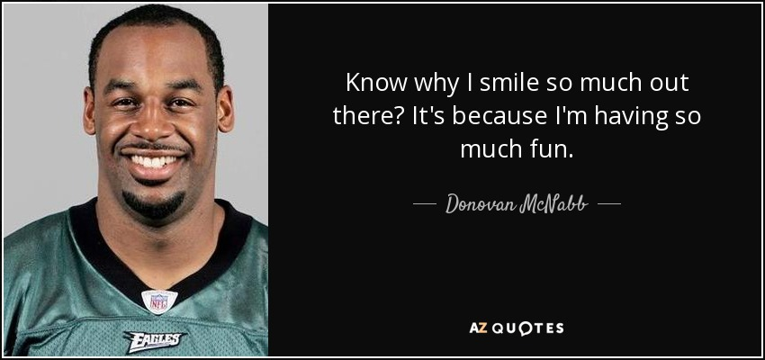 Know why I smile so much out there? It's because I'm having so much fun. - Donovan McNabb