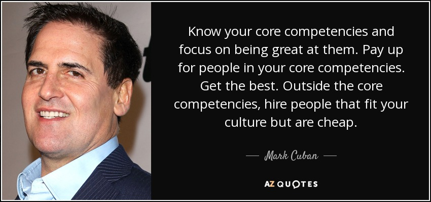 Know your core competencies and focus on being great at them. Pay up for people in your core competencies. Get the best. Outside the core competencies, hire people that fit your culture but are cheap. - Mark Cuban