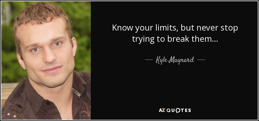 Know your limits, but never stop trying to break them... - Kyle Maynard
