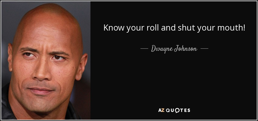 Know your roll and shut your mouth! - Dwayne Johnson
