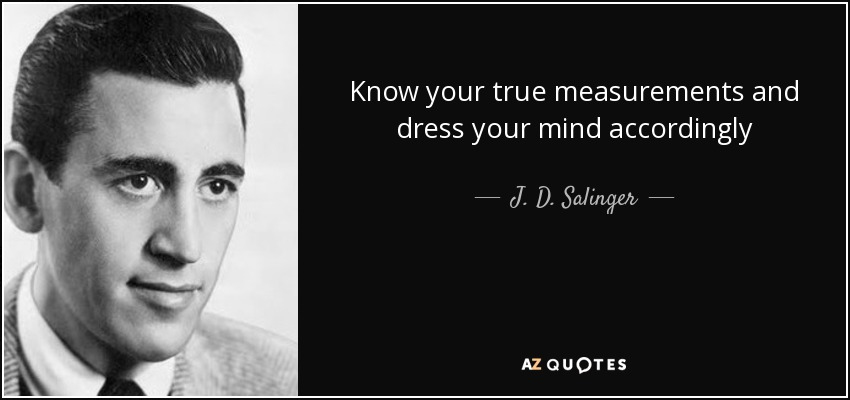 Know your true measurements and dress your mind accordingly - J. D. Salinger