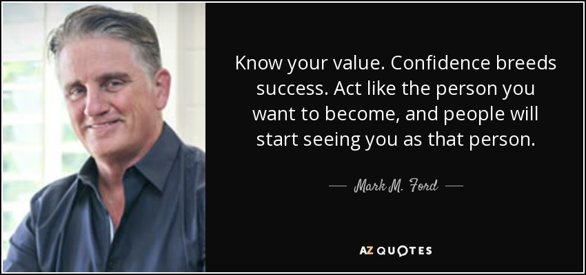 Know your value. Confidence breeds success. Act like the person you want to become, and people will start seeing you as that person. - Mark M. Ford