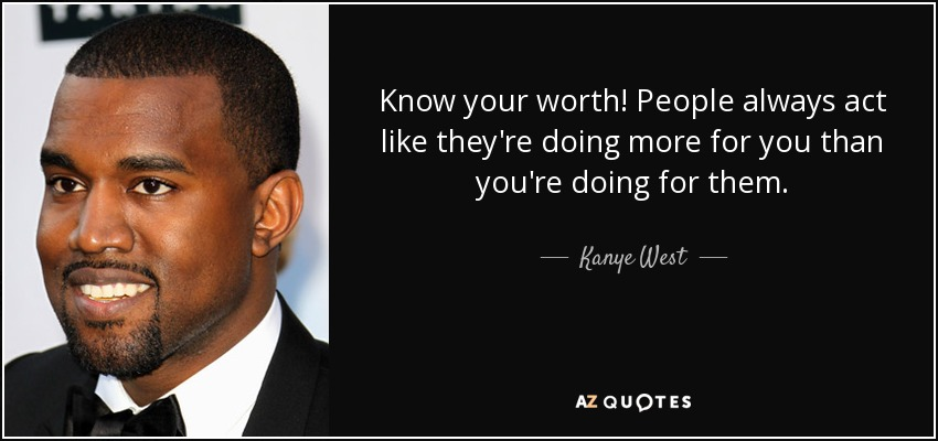 Know your worth! People always act like they're doing more for you than you're doing for them. - Kanye West