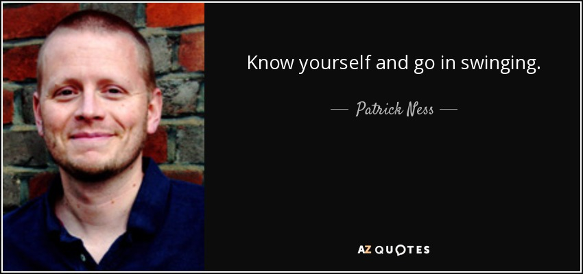 Know yourself and go in swinging. - Patrick Ness