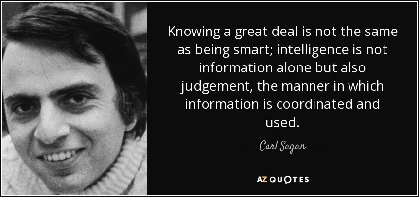 Knowing a great deal is not the same as being smart; intelligence is not information alone but also judgement, the manner in which information is coordinated and used. - Carl Sagan