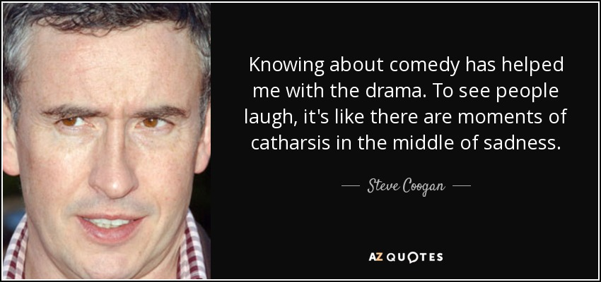 Knowing about comedy has helped me with the drama. To see people laugh, it's like there are moments of catharsis in the middle of sadness. - Steve Coogan