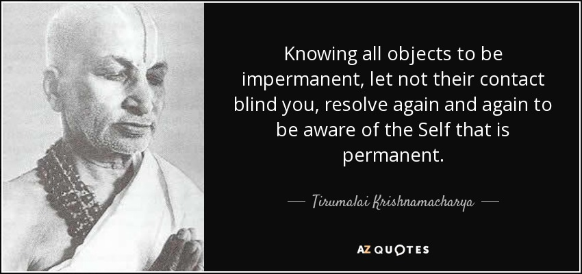 Knowing all objects to be impermanent, let not their contact blind you, resolve again and again to be aware of the Self that is permanent. - Tirumalai Krishnamacharya