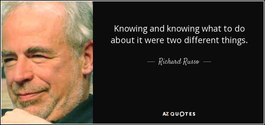 Knowing and knowing what to do about it were two different things. - Richard Russo