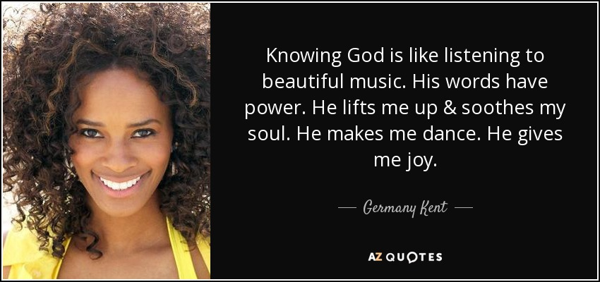 Knowing God is like listening to beautiful music. His words have power. He lifts me up & soothes my soul. He makes me dance. He gives me joy. - Germany Kent