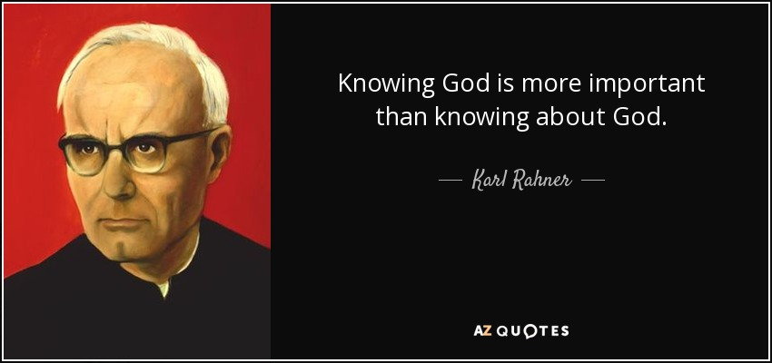 Knowing God is more important than knowing about God. - Karl Rahner