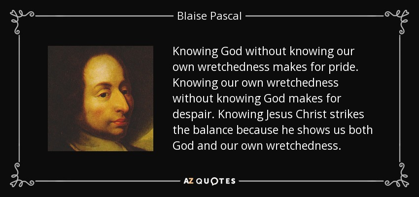 Knowing God without knowing our own wretchedness makes for pride. Knowing our own wretchedness without knowing God makes for despair. Knowing Jesus Christ strikes the balance because he shows us both God and our own wretchedness. - Blaise Pascal