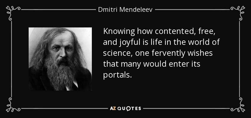 Knowing how contented, free, and joyful is life in the world of science, one fervently wishes that many would enter its portals. - Dmitri Mendeleev