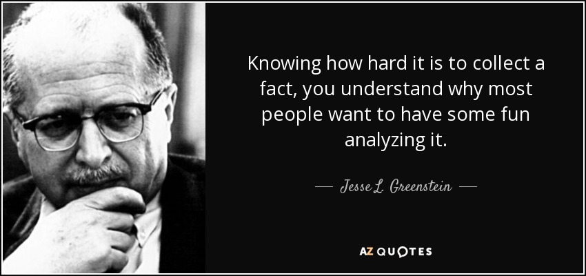 Knowing how hard it is to collect a fact, you understand why most people want to have some fun analyzing it. - Jesse L. Greenstein