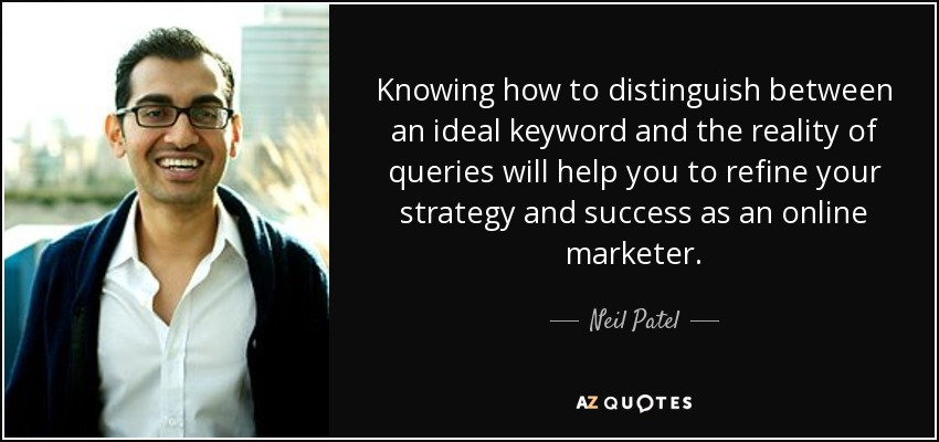 Knowing how to distinguish between an ideal keyword and the reality of queries will help you to refine your strategy and success as an online marketer. - Neil Patel