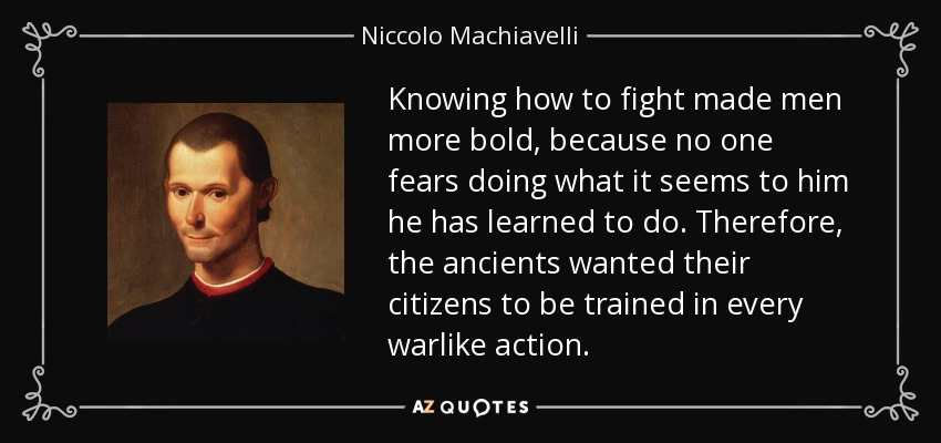 Knowing how to fight made men more bold, because no one fears doing what it seems to him he has learned to do. Therefore, the ancients wanted their citizens to be trained in every warlike action. - Niccolo Machiavelli