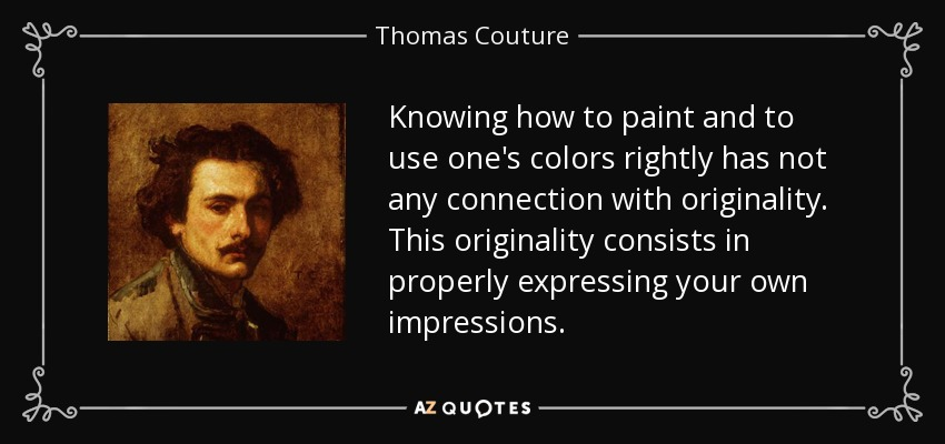 Knowing how to paint and to use one's colors rightly has not any connection with originality. This originality consists in properly expressing your own impressions. - Thomas Couture