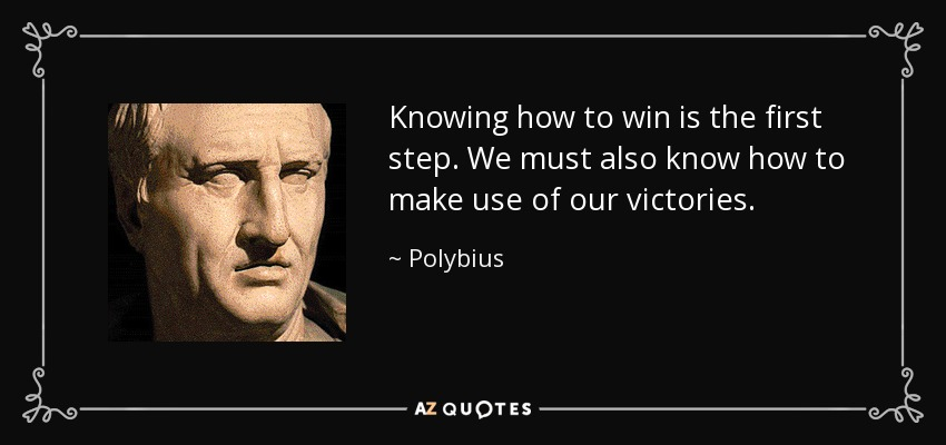 Knowing how to win is the first step. We must also know how to make use of our victories. - Polybius