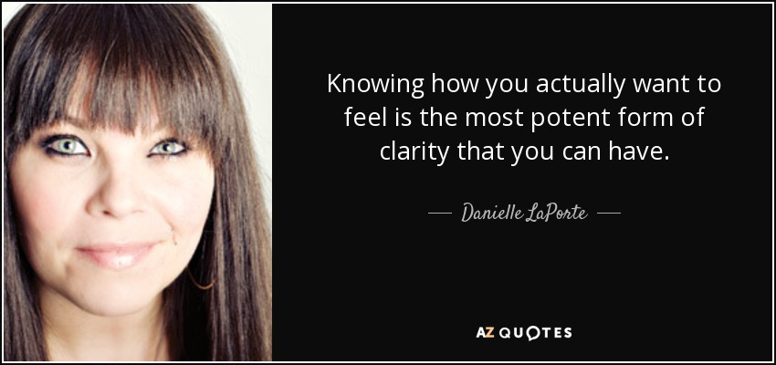 Knowing how you actually want to feel is the most potent form of clarity that you can have. - Danielle LaPorte