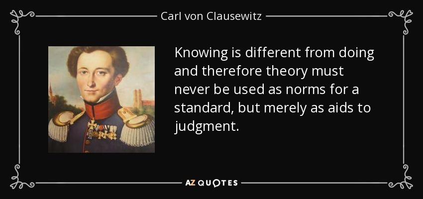 Knowing is different from doing and therefore theory must never be used as norms for a standard, but merely as aids to judgment. - Carl von Clausewitz