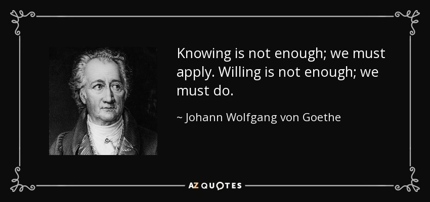 Knowing is not enough; we must apply. Willing is not enough; we must do. - Johann Wolfgang von Goethe