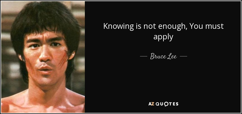 Knowing is not enough, You must apply - Bruce Lee