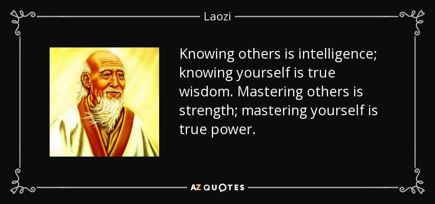 Knowing others is intelligence; knowing yourself is true wisdom. Mastering others is strength; mastering yourself is true power. - Laozi