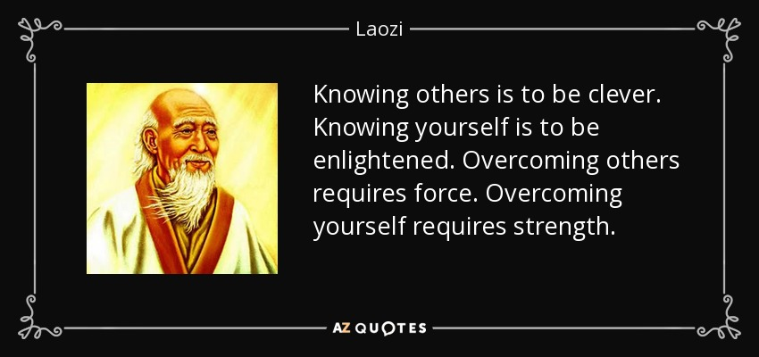 Knowing others is to be clever. Knowing yourself is to be enlightened. Overcoming others requires force. Overcoming yourself requires strength. - Laozi