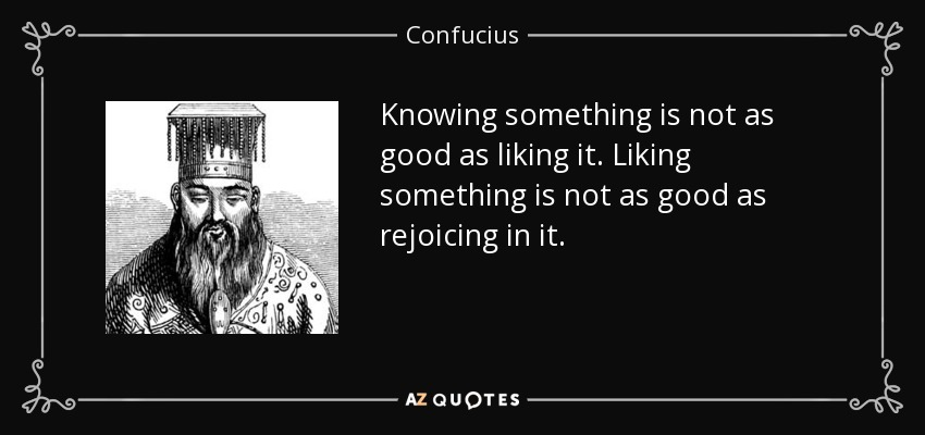 Knowing something is not as good as liking it. Liking something is not as good as rejoicing in it. - Confucius