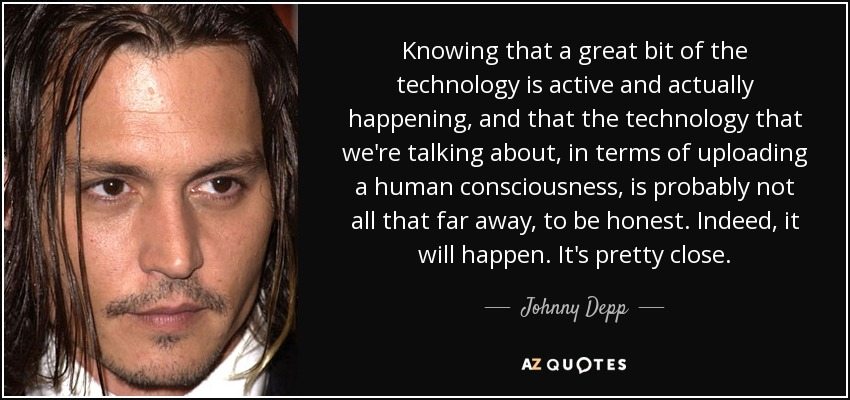 Knowing that a great bit of the technology is active and actually happening, and that the technology that we're talking about, in terms of uploading a human consciousness, is probably not all that far away, to be honest. Indeed, it will happen. It's pretty close. - Johnny Depp