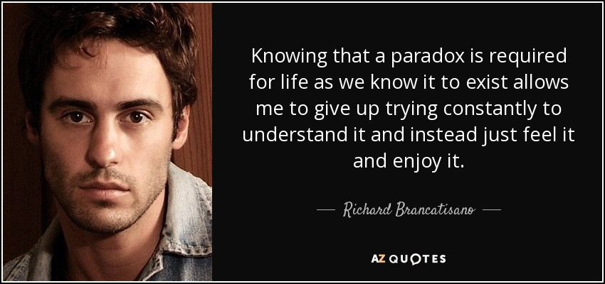 Knowing that a paradox is required for life as we know it to exist allows me to give up trying constantly to understand it and instead just feel it and enjoy it. - Richard Brancatisano
