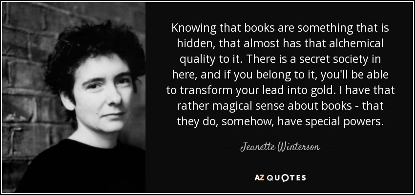 Knowing that books are something that is hidden, that almost has that alchemical quality to it. There is a secret society in here, and if you belong to it, you'll be able to transform your lead into gold. I have that rather magical sense about books - that they do, somehow, have special powers. - Jeanette Winterson