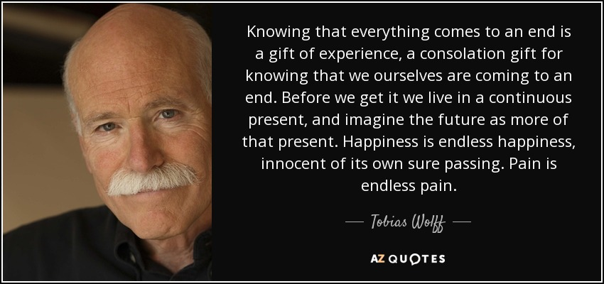 Tobias Wolff Quote Knowing That Everything Comes To An End Is A Gift
