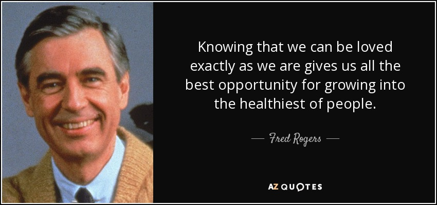 Knowing that we can be loved exactly as we are gives us all the best opportunity for growing into the healthiest of people. - Fred Rogers